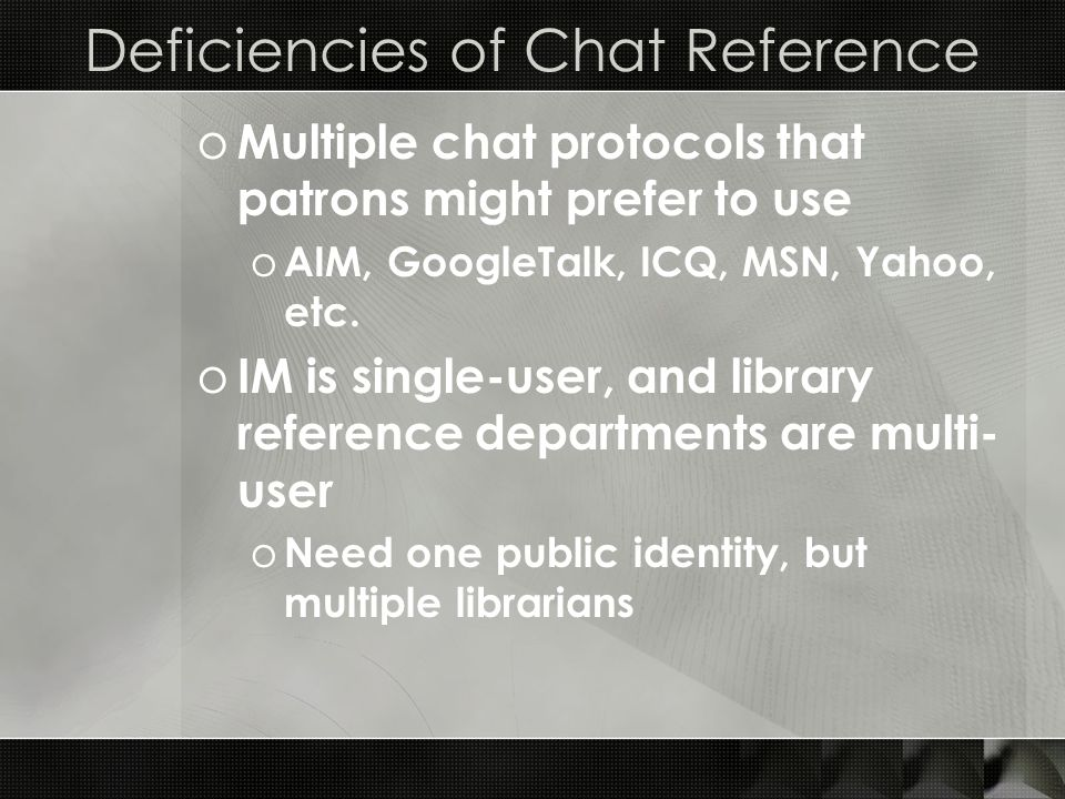 Deficiencies of Chat Reference o Multiple chat protocols that patrons might prefer to use o AIM, GoogleTalk, ICQ, MSN, Yahoo, etc.
