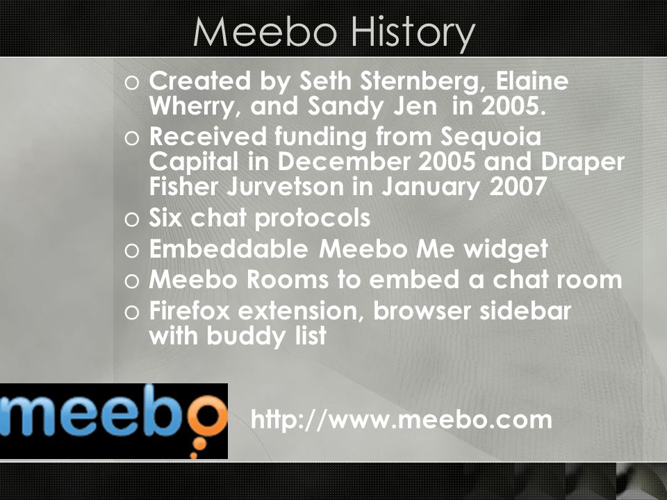 Meebo History o Created by Seth Sternberg, Elaine Wherry, and Sandy Jen in 2005.