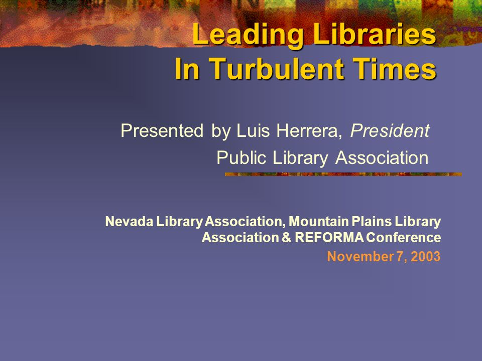 Leading Libraries In Turbulent Times Presented by Luis Herrera, President Public Library Association Nevada Library Association, Mountain Plains Library Association & REFORMA Conference November 7, 2003