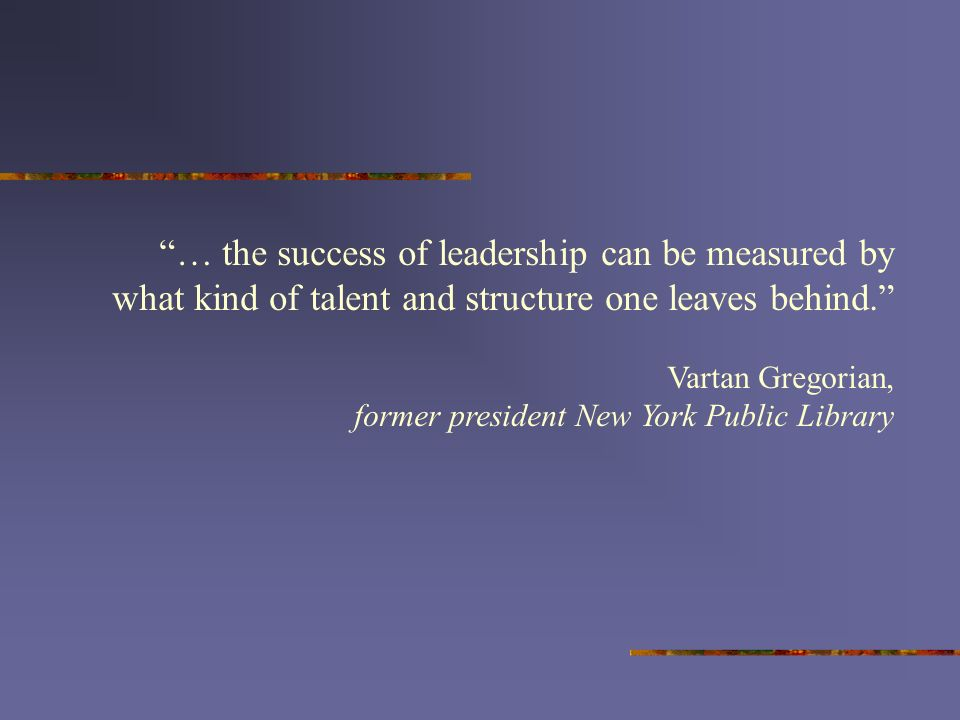 … the success of leadership can be measured by what kind of talent and structure one leaves behind.