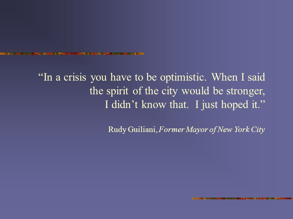 In a crisis you have to be optimistic. When I said the spirit of the city would be stronger, I didnt know that. I just hoped it. Rudy Guiliani, Former