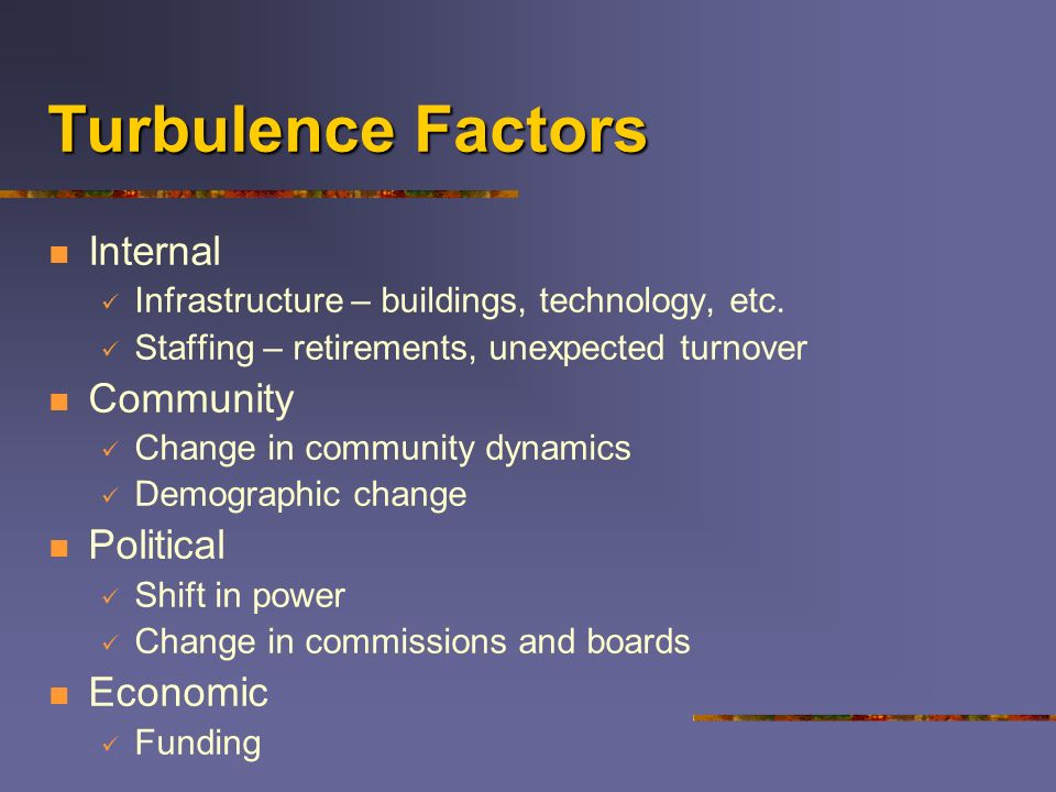 Turbulence Factors Internal Infrastructure – buildings, technology, etc. Staffing – retirements, unexpected turnover Community Change in community dyn