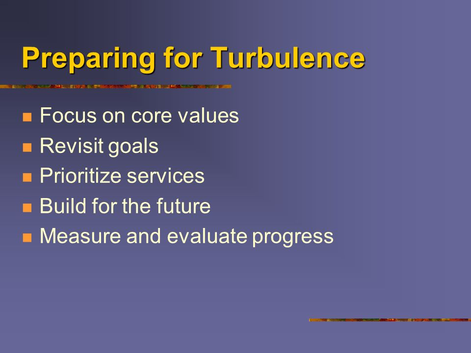 Preparing for Turbulence Focus on core values Revisit goals Prioritize services Build for the future Measure and evaluate progress