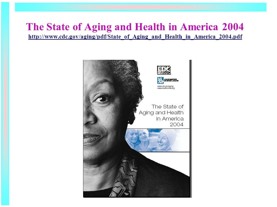 The State of Aging and Health in America 2004 http://www.cdc.gov/aging/pdf/State_of_Aging_and_Health_in_America_2004.pdf http://www.cdc.gov/aging/pdf/State_of_Aging_and_Health_in_America_2004.pdf