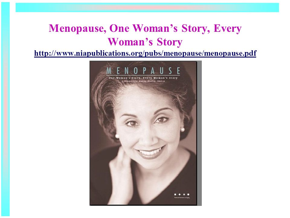 Menopause, One Womans Story, Every Womans Story http://www.niapublications.org/pubs/menopause/menopause.pdf http://www.niapublications.org/pubs/menopause/menopause.pdf