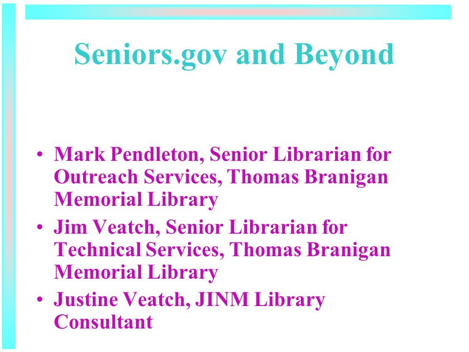 Seniors.gov and Beyond Mark Pendleton, Senior Librarian for Outreach Services, Thomas Branigan Memorial Library Jim Veatch, Senior Librarian for Technical Services, Thomas Branigan Memorial Library Justine Veatch, JINM Library Consultant