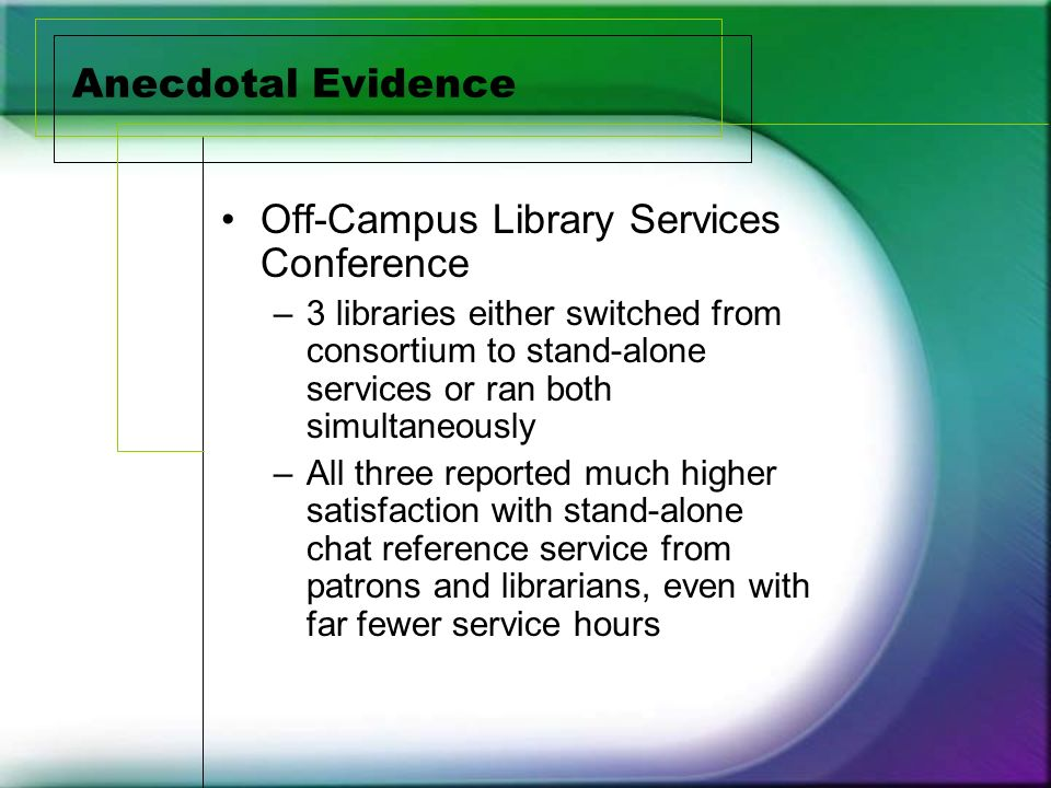 Anecdotal Evidence Off-Campus Library Services Conference –3 libraries either switched from consortium to stand-alone services or ran both simultaneously –All three reported much higher satisfaction with stand-alone chat reference service from patrons and librarians, even with far fewer service hours