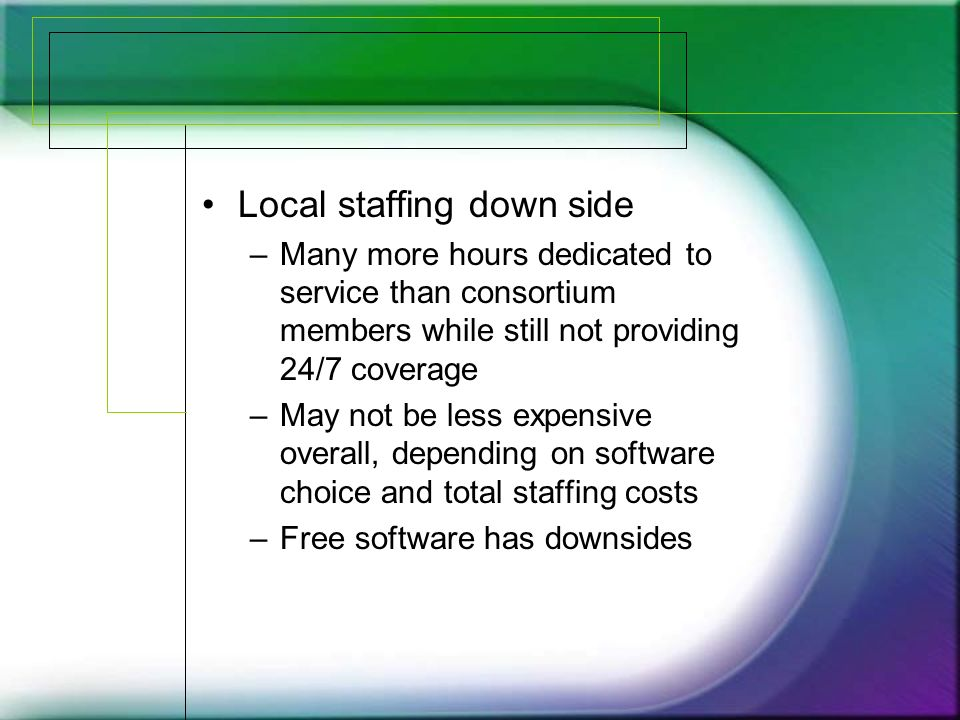 Local staffing down side –Many more hours dedicated to service than consortium members while still not providing 24/7 coverage –May not be less expensive overall, depending on software choice and total staffing costs –Free software has downsides