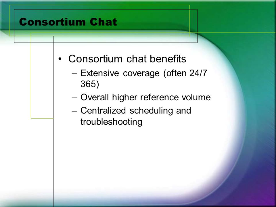 Consortium Chat Consortium chat benefits –Extensive coverage (often 24/7 365) –Overall higher reference volume –Centralized scheduling and troubleshooting