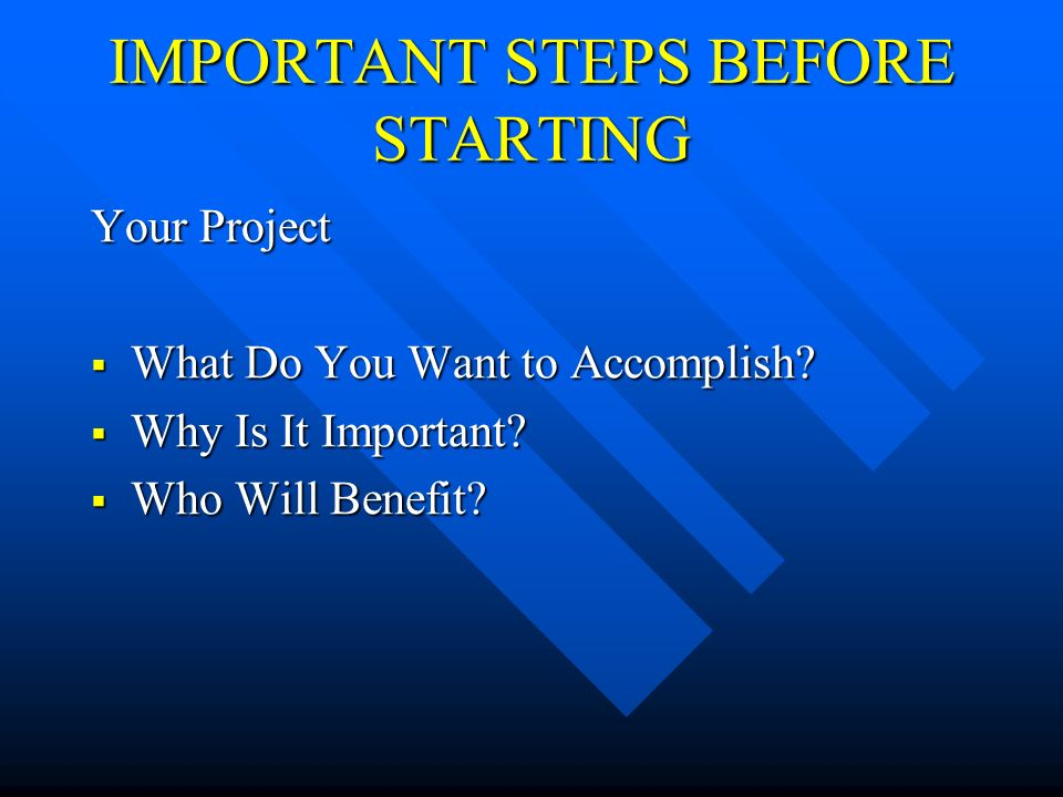 IMPORTANT STEPS BEFORE STARTING Your Project What Do You Want to Accomplish.