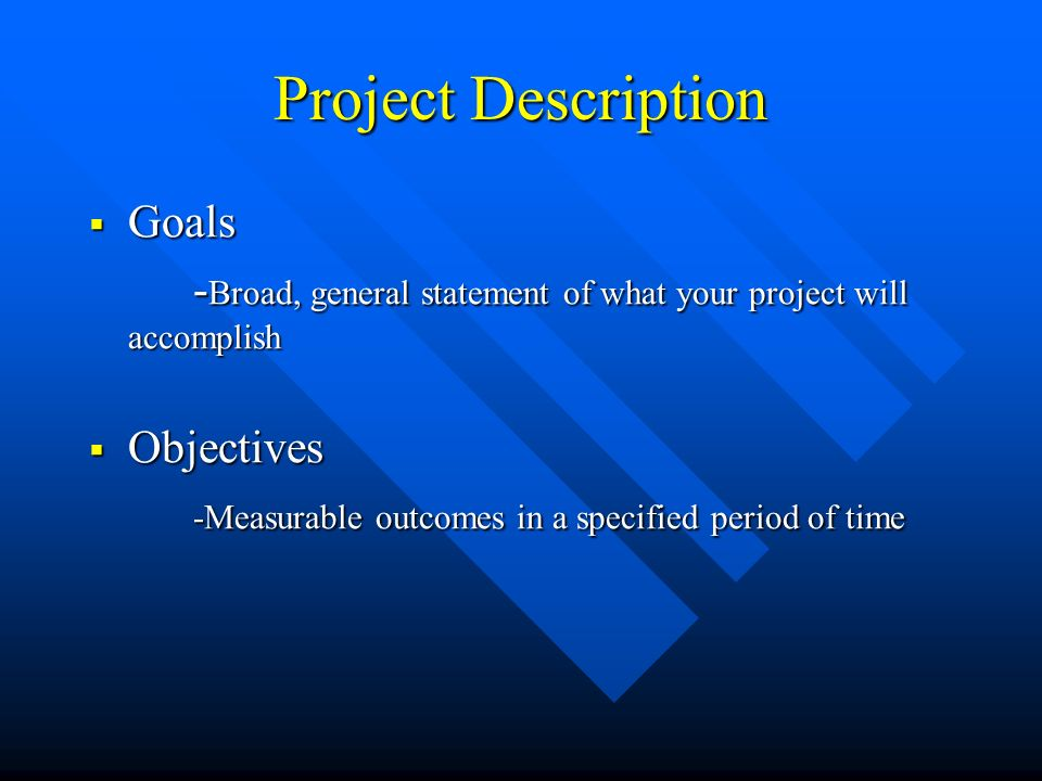Project Description Goals Goals - Broad, general statement of what your project will accomplish Objectives Objectives -Measurable outcomes in a specified period of time
