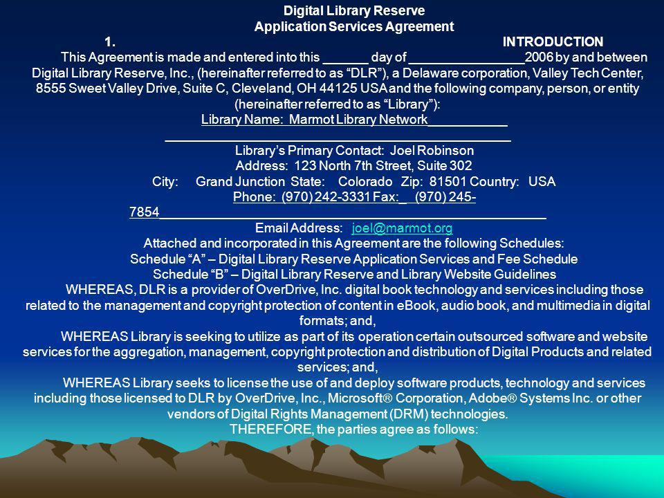Digital Library Reserve Application Services Agreement 1.INTRODUCTION This Agreement is made and entered into this ______ day of ________________2006 by and between Digital Library Reserve, Inc., (hereinafter referred to as DLR), a Delaware corporation, Valley Tech Center, 8555 Sweet Valley Drive, Suite C, Cleveland, OH 44125 USA and the following company, person, or entity (hereinafter referred to as Library): Library Name: Marmot Library Network___________ ________________________________________________ Librarys Primary Contact: Joel Robinson Address: 123 North 7th Street, Suite 302 City: Grand Junction State: Colorado Zip: 81501 Country: USA Phone: (970) 242-3331 Fax:_ (970) 245- 7854______________________________________________________ Email Address: joel@marmot.orgjoel@marmot.org Attached and incorporated in this Agreement are the following Schedules: Schedule A – Digital Library Reserve Application Services and Fee Schedule Schedule B – Digital Library Reserve and Library Website Guidelines WHEREAS, DLR is a provider of OverDrive, Inc.