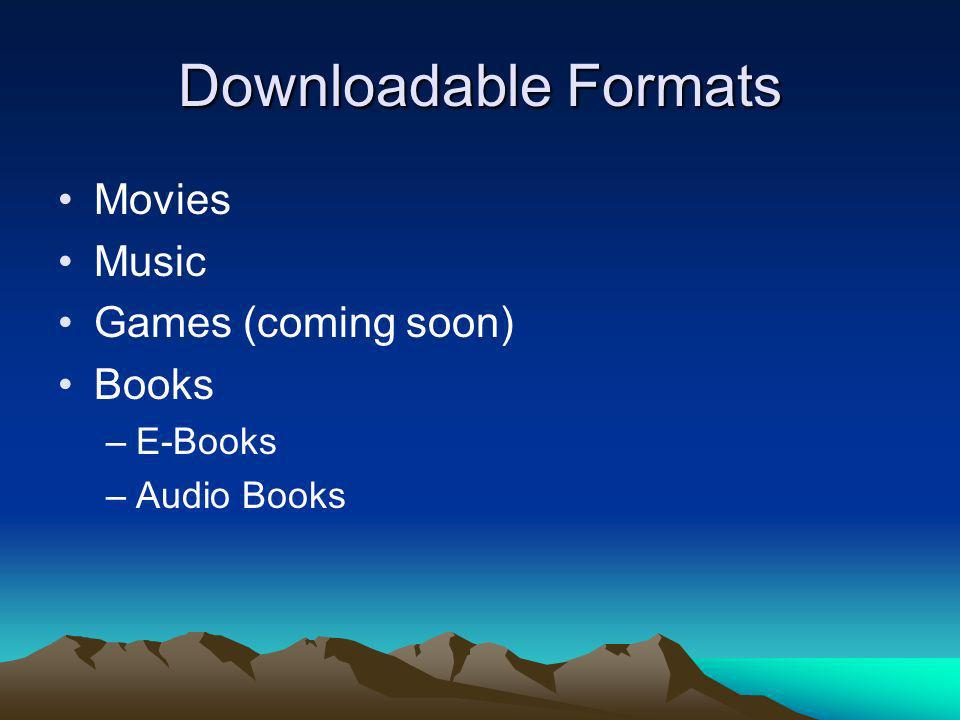 Downloadable Formats Movies Music Games (coming soon) Books –E-Books –Audio Books