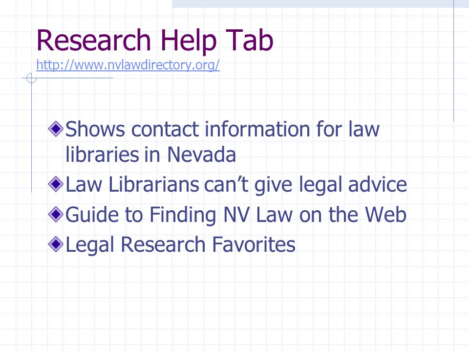 Research Help Tab http://www.nvlawdirectory.org/ http://www.nvlawdirectory.org/ Shows contact information for law libraries in Nevada Law Librarians cant give legal advice Guide to Finding NV Law on the Web Legal Research Favorites