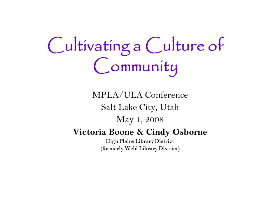 Cultivating a Culture of Community MPLA/ULA Conference Salt Lake City, Utah May 1, 2008 Victoria Boone & Cindy Osborne High Plains Library District (formerly Weld Library District)
