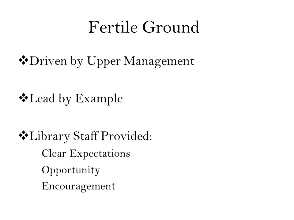 Fertile Ground Driven by Upper Management Lead by Example Library Staff Provided: Clear Expectations Opportunity Encouragement