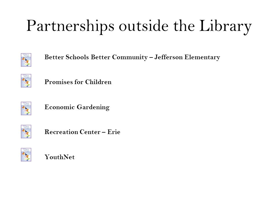 Partnerships outside the Library Better Schools Better Community – Jefferson Elementary Promises for Children Economic Gardening Recreation Center – E