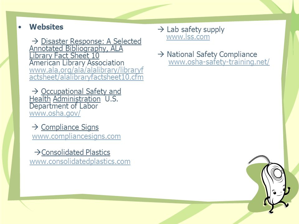 Websites Disaster Response: A Selected Annotated Bibliography, ALA Library Fact Sheet 10 American Library Association www.ala.org/ala/alalibrary/libraryf actsheet/alalibraryfactsheet10.cfm Occupational Safety and Health Administration U.S.
