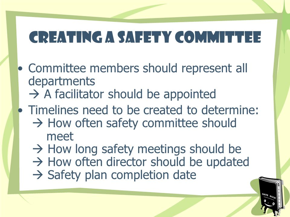 Creating a Safety Committee Committee members should represent all departments A facilitator should be appointed Timelines need to be created to determine: How often safety committee should meet How long safety meetings should be How often director should be updated Safety plan completion date