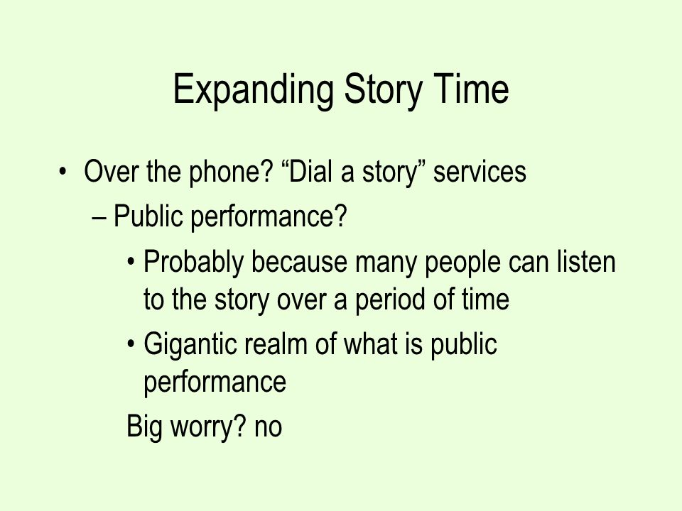 Expanding Story Time Over the phone? Dial a story services –Public performance? Probably because many people can listen to the story over a period of