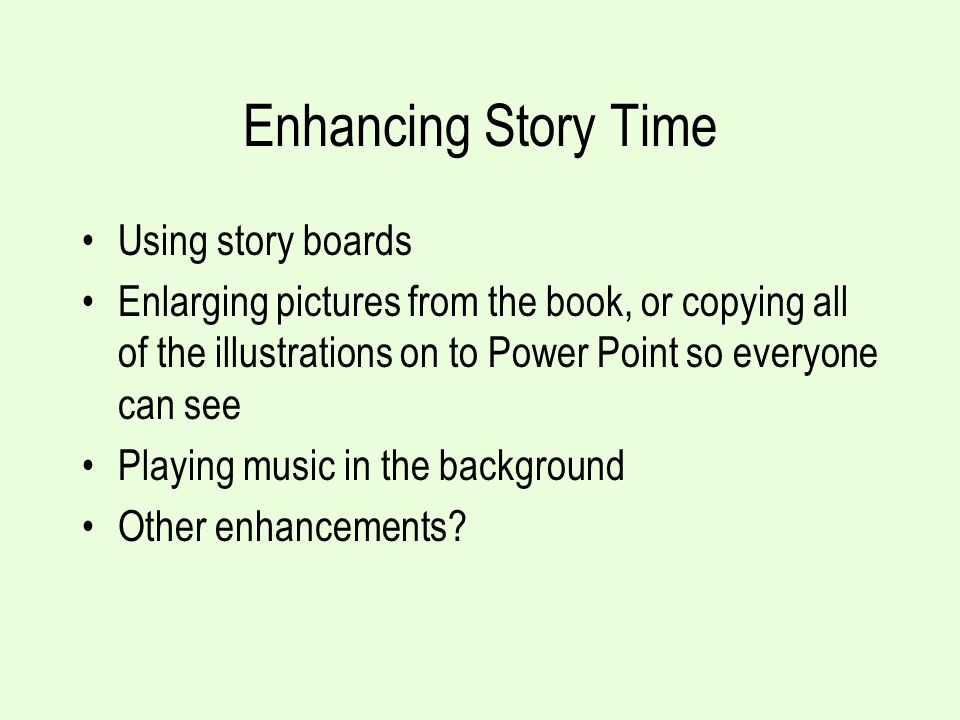 Enhancing Story Time Using story boards Enlarging pictures from the book, or copying all of the illustrations on to Power Point so everyone can see Pl