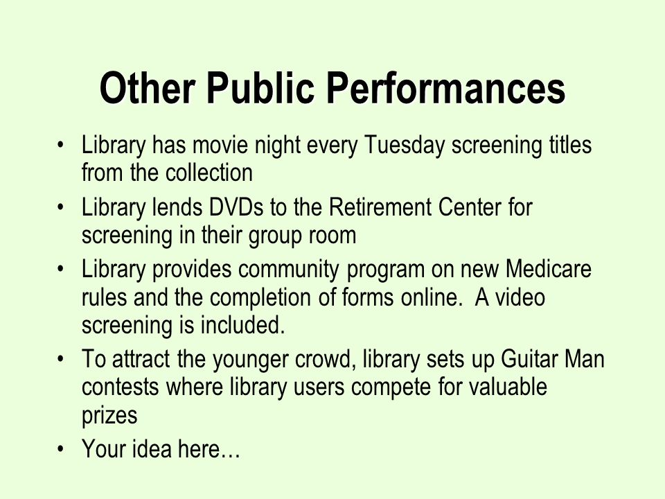Other Public Performances Library has movie night every Tuesday screening titles from the collection Library lends DVDs to the Retirement Center for screening in their group room Library provides community program on new Medicare rules and the completion of forms online.