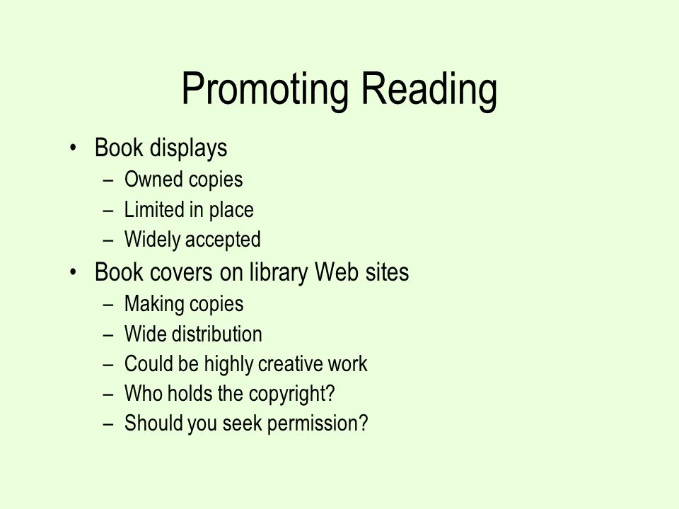 Promoting Reading Book displays –Owned copies –Limited in place –Widely accepted Book covers on library Web sites –Making copies –Wide distribution –Could be highly creative work –Who holds the copyright.