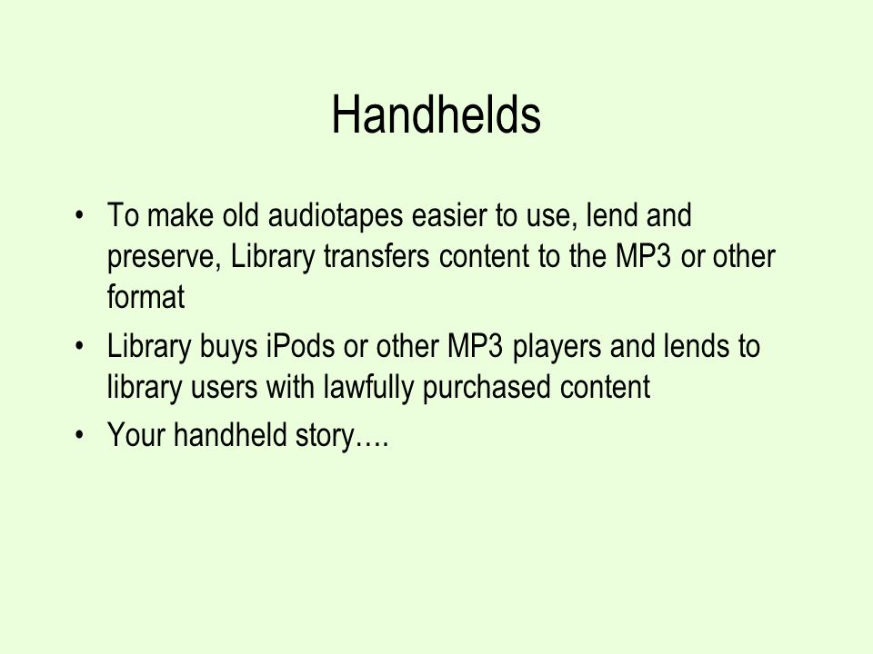 Handhelds To make old audiotapes easier to use, lend and preserve, Library transfers content to the MP3 or other format Library buys iPods or other MP