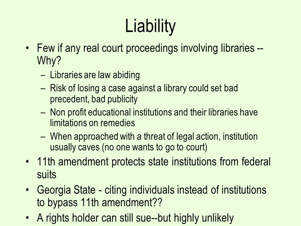 Liability Few if any real court proceedings involving libraries -- Why? –Libraries are law abiding –Risk of losing a case against a library could set