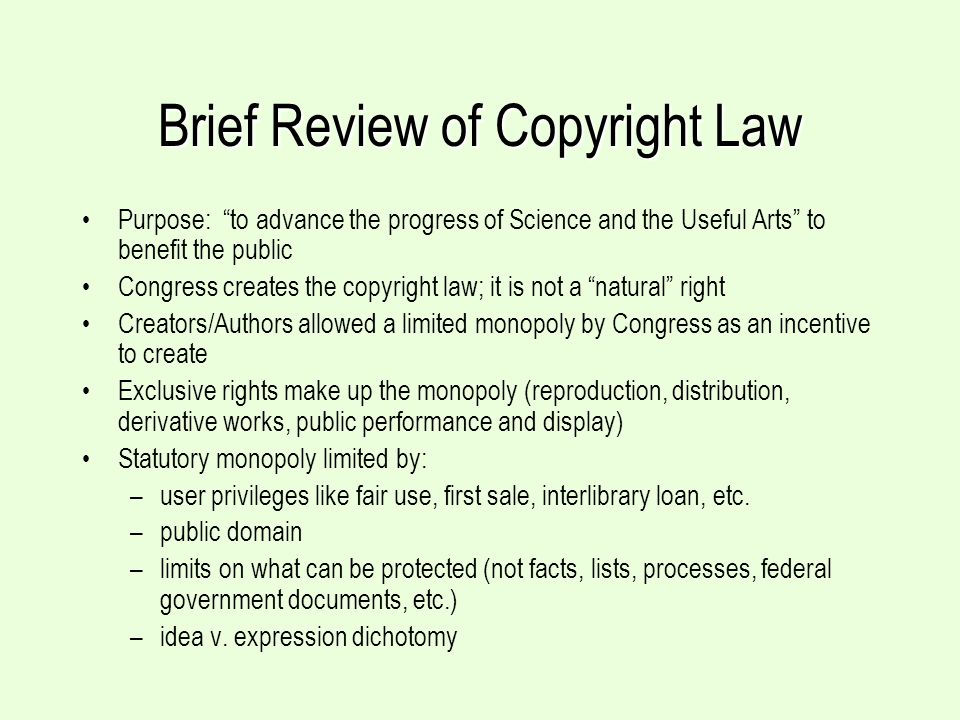 Brief Review of Copyright Law Purpose: to advance the progress of Science and the Useful Arts to benefit the public Congress creates the copyright law