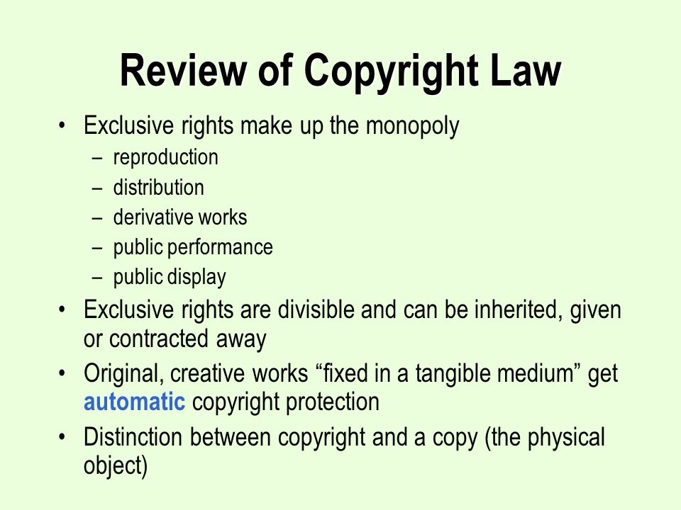Review of Copyright Law Exclusive rights make up the monopoly –reproduction –distribution –derivative works –public performance –public display Exclusive rights are divisible and can be inherited, given or contracted away Original, creative works fixed in a tangible medium get automatic copyright protection Distinction between copyright and a copy (the physical object)