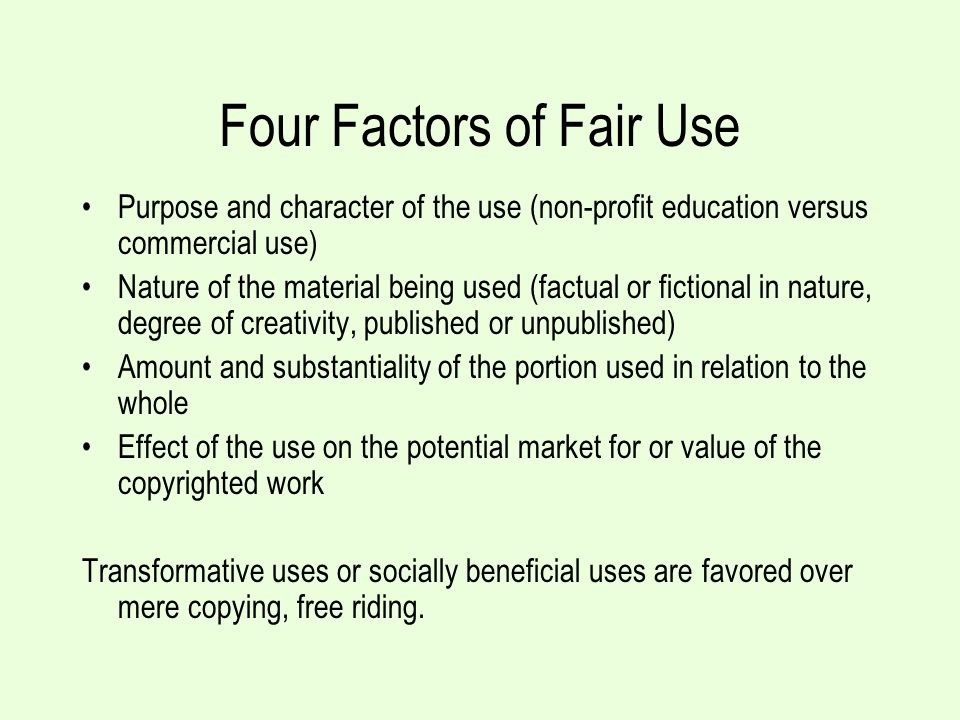 Four Factors of Fair Use Purpose and character of the use (non-profit education versus commercial use) Nature of the material being used (factual or fictional in nature, degree of creativity, published or unpublished) Amount and substantiality of the portion used in relation to the whole Effect of the use on the potential market for or value of the copyrighted work Transformative uses or socially beneficial uses are favored over mere copying, free riding.