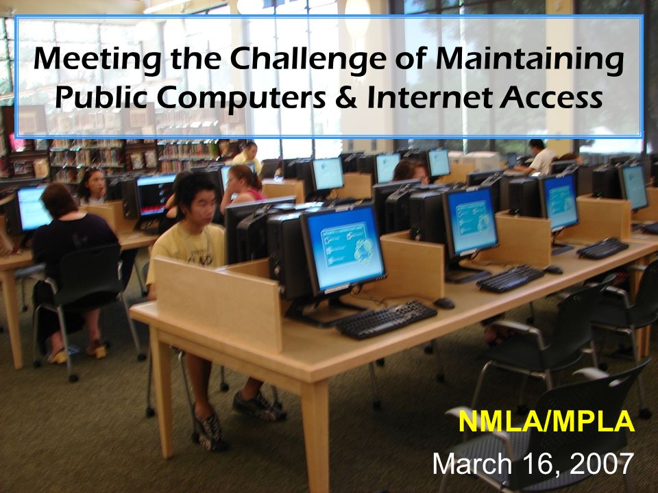 Meeting the Challenge of Maintaining Public Computers & Internet Access NMLA/MPLA March 16, 2007