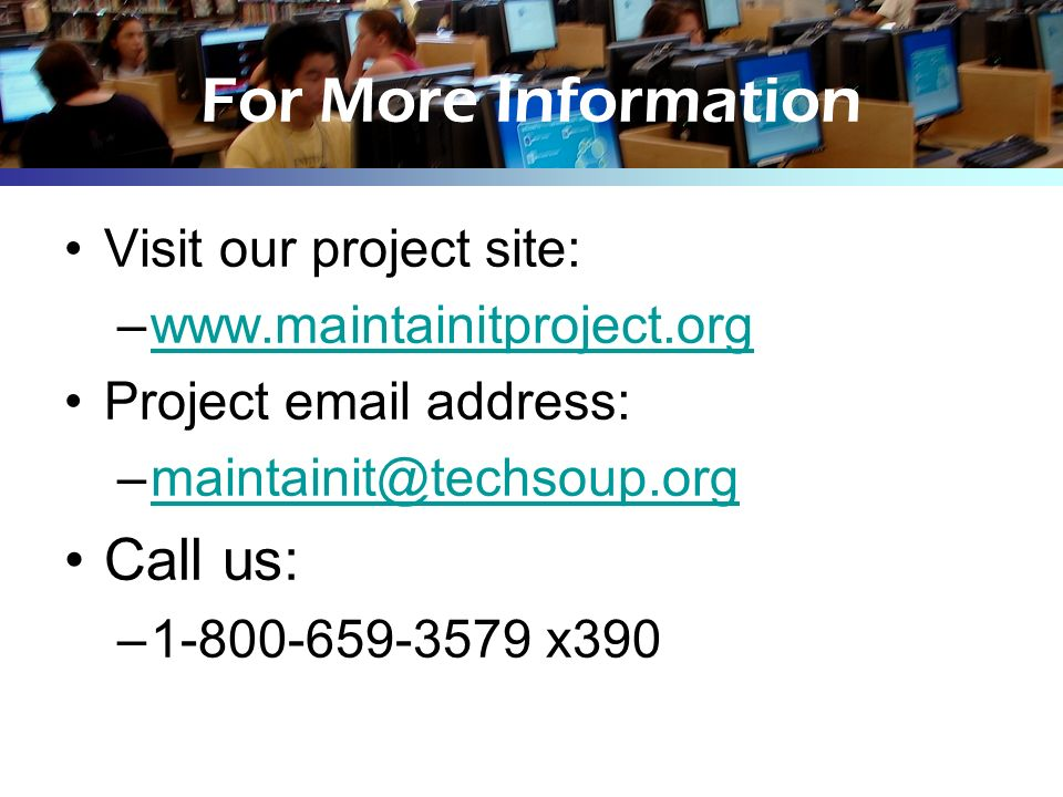 For More Information Visit our project site: –www.maintainitproject.orgwww.maintainitproject.org Project email address: –maintainit@techsoup.orgmainta