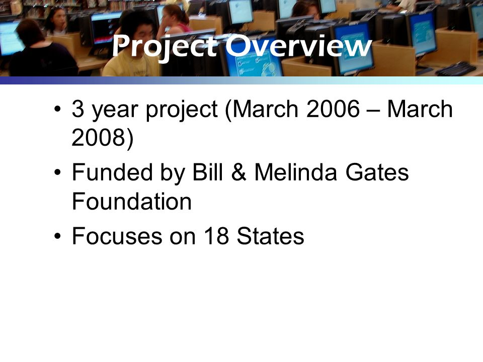 Project Overview 3 year project (March 2006 – March 2008) Funded by Bill & Melinda Gates Foundation Focuses on 18 States