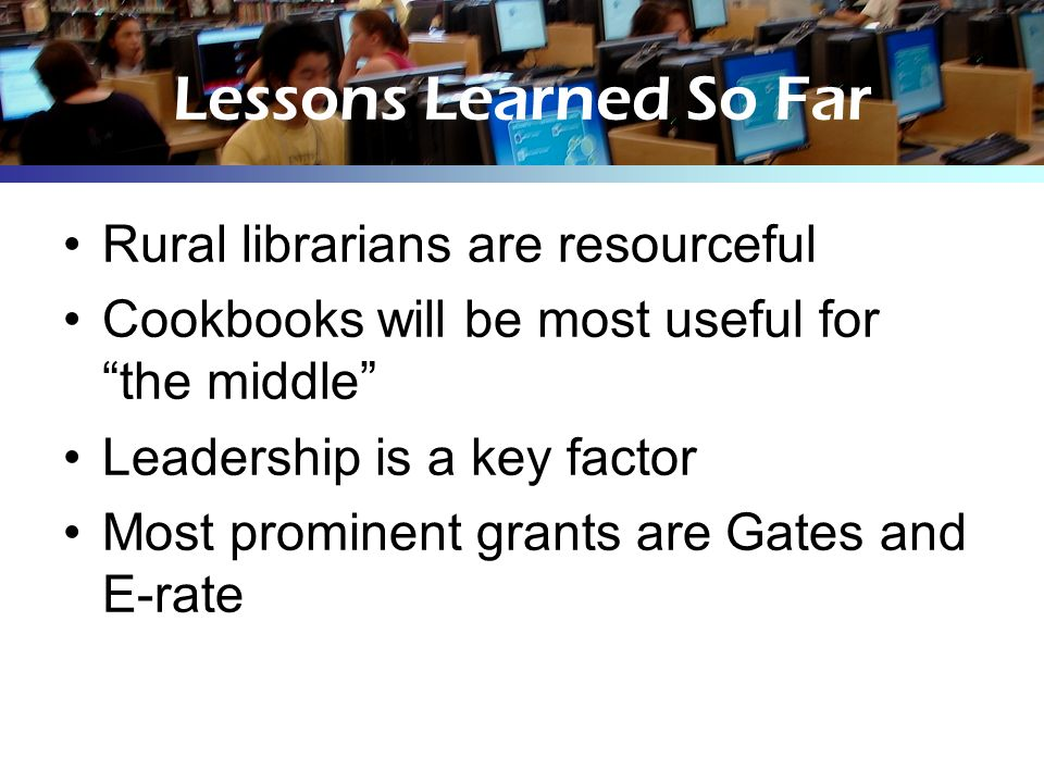 Lessons Learned So Far Rural librarians are resourceful Cookbooks will be most useful for the middle Leadership is a key factor Most prominent grants