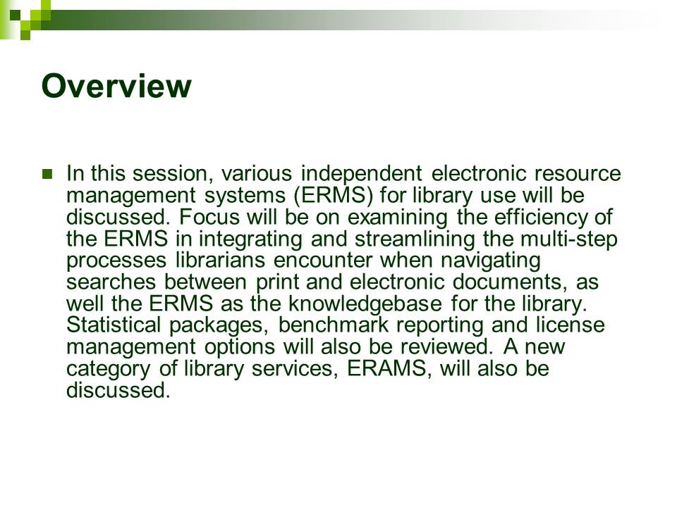 Overview In this session, various independent electronic resource management systems (ERMS) for library use will be discussed. Focus will be on examin