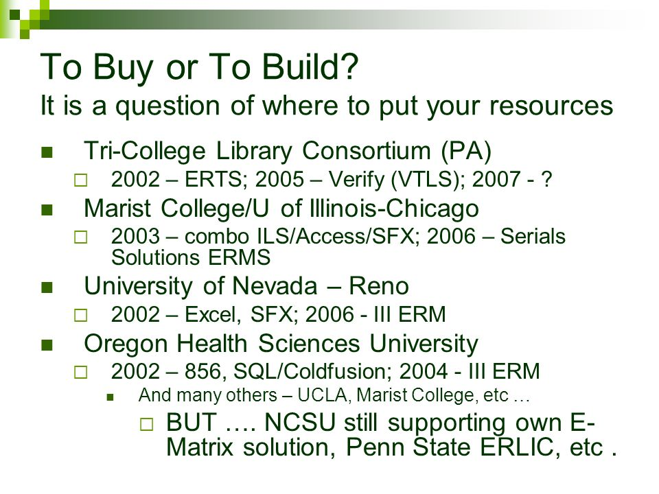 To Buy or To Build? It is a question of where to put your resources Tri-College Library Consortium (PA) 2002 – ERTS; 2005 – Verify (VTLS); 2007 - ? Ma