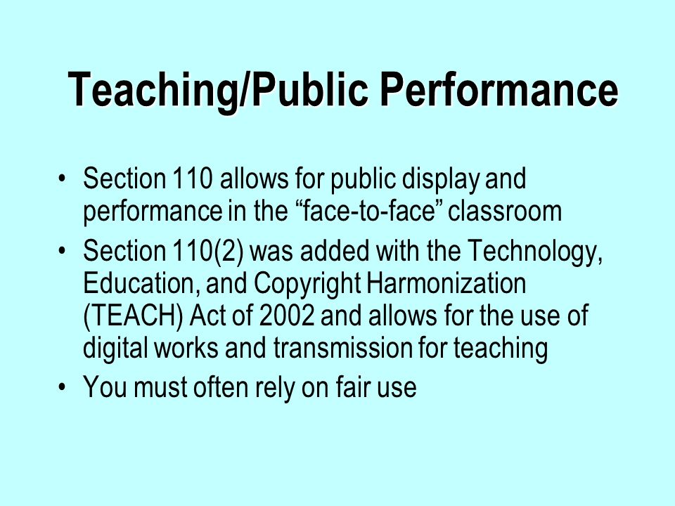 Teaching/Public Performance Section 110 allows for public display and performance in the face-to-face classroom Section 110(2) was added with the Technology, Education, and Copyright Harmonization (TEACH) Act of 2002 and allows for the use of digital works and transmission for teaching You must often rely on fair use