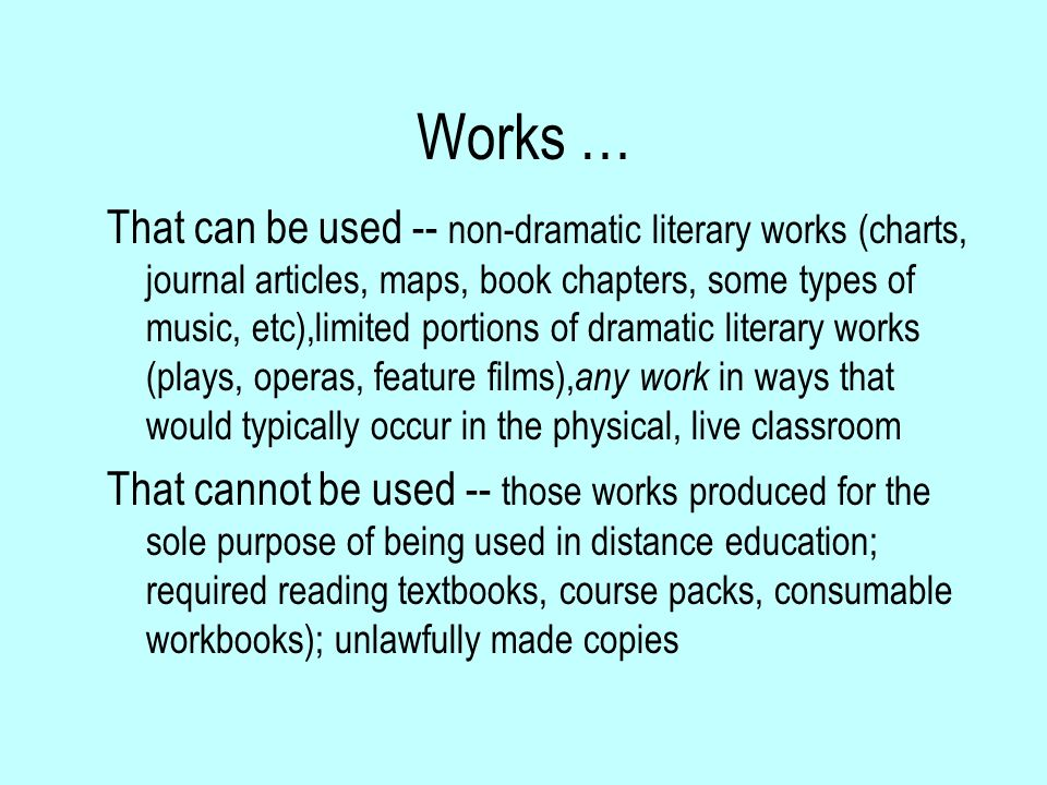 Works … That can be used -- non-dramatic literary works (charts, journal articles, maps, book chapters, some types of music, etc),limited portions of dramatic literary works (plays, operas, feature films), any work in ways that would typically occur in the physical, live classroom That cannot be used -- those works produced for the sole purpose of being used in distance education; required reading textbooks, course packs, consumable workbooks); unlawfully made copies