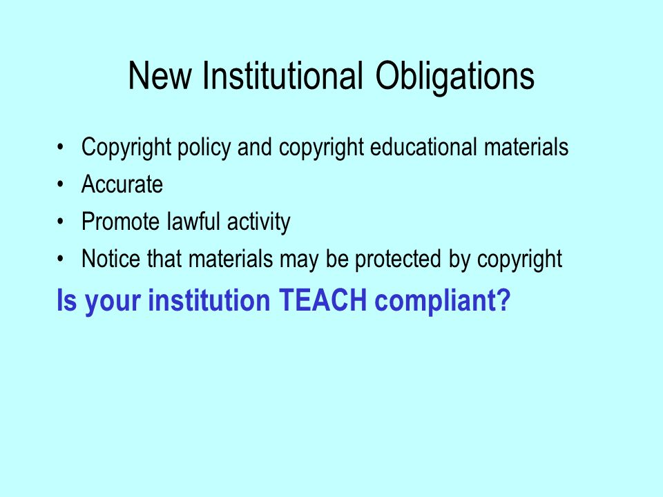 New Institutional Obligations Copyright policy and copyright educational materials Accurate Promote lawful activity Notice that materials may be protected by copyright Is your institution TEACH compliant?