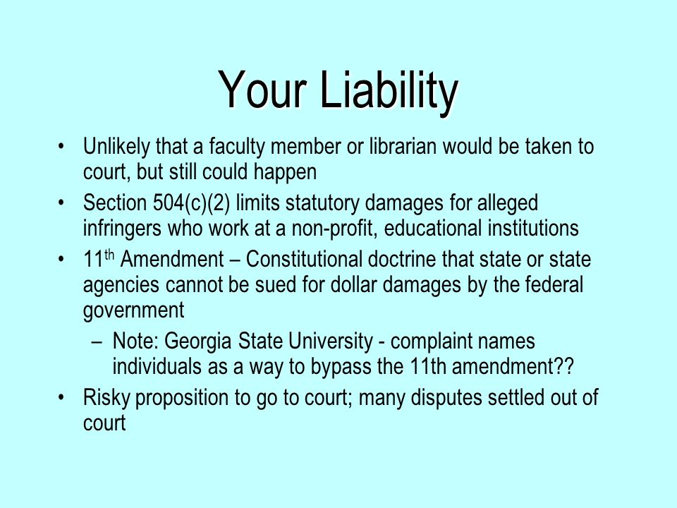 Your Liability Unlikely that a faculty member or librarian would be taken to court, but still could happen Section 504(c)(2) limits statutory damages for alleged infringers who work at a non-profit, educational institutions 11 th Amendment – Constitutional doctrine that state or state agencies cannot be sued for dollar damages by the federal government –Note: Georgia State University - complaint names individuals as a way to bypass the 11th amendment?.