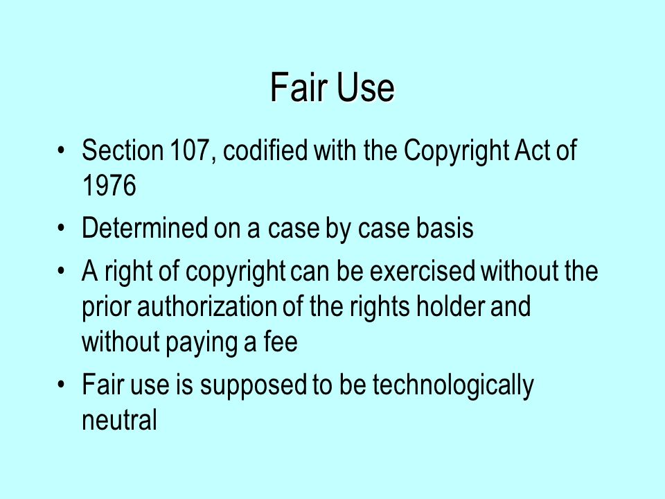 Fair Use Section 107, codified with the Copyright Act of 1976 Determined on a case by case basis A right of copyright can be exercised without the prior authorization of the rights holder and without paying a fee Fair use is supposed to be technologically neutral