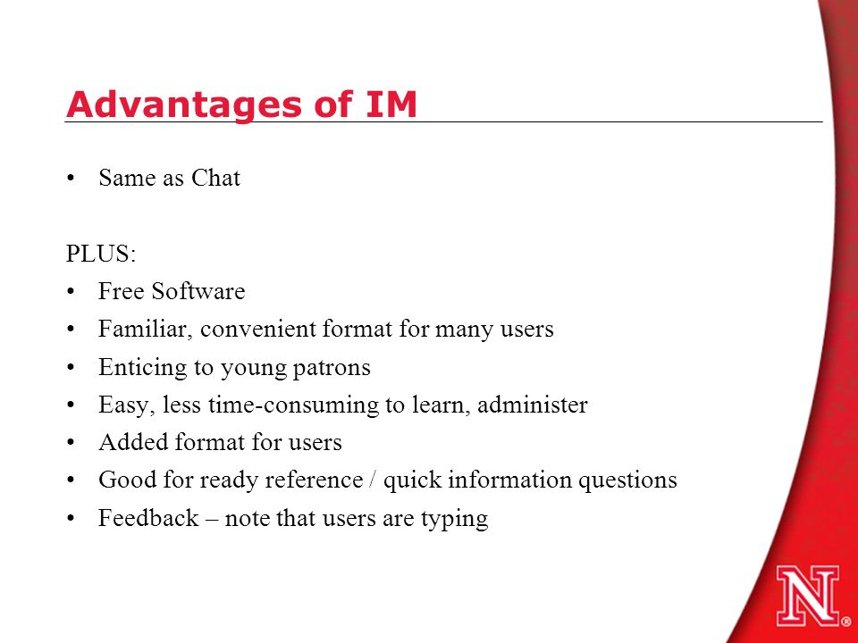Advantages of IM Same as Chat PLUS: Free Software Familiar, convenient format for many users Enticing to young patrons Easy, less time-consuming to learn, administer Added format for users Good for ready reference / quick information questions Feedback – note that users are typing