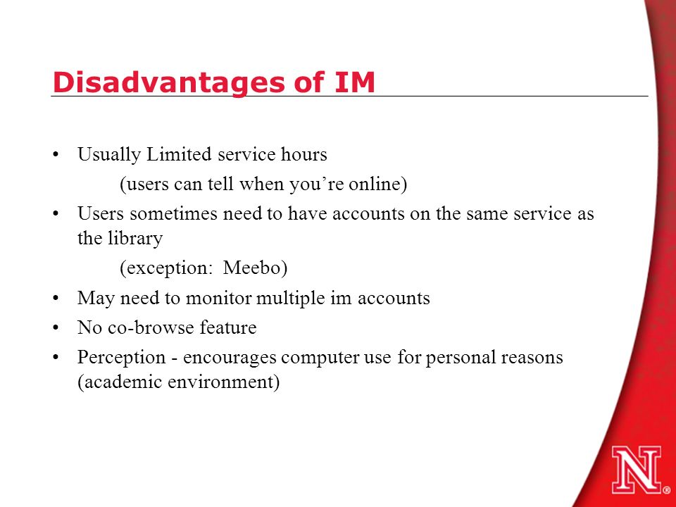 Disadvantages of IM Usually Limited service hours (users can tell when youre online) Users sometimes need to have accounts on the same service as the library (exception: Meebo) May need to monitor multiple im accounts No co-browse feature Perception - encourages computer use for personal reasons (academic environment)