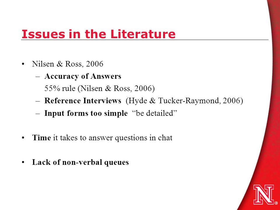 Issues in the Literature Nilsen & Ross, 2006 –Accuracy of Answers 55% rule (Nilsen & Ross, 2006) –Reference Interviews (Hyde & Tucker-Raymond, 2006) –Input forms too simple be detailed Time it takes to answer questions in chat Lack of non-verbal queues