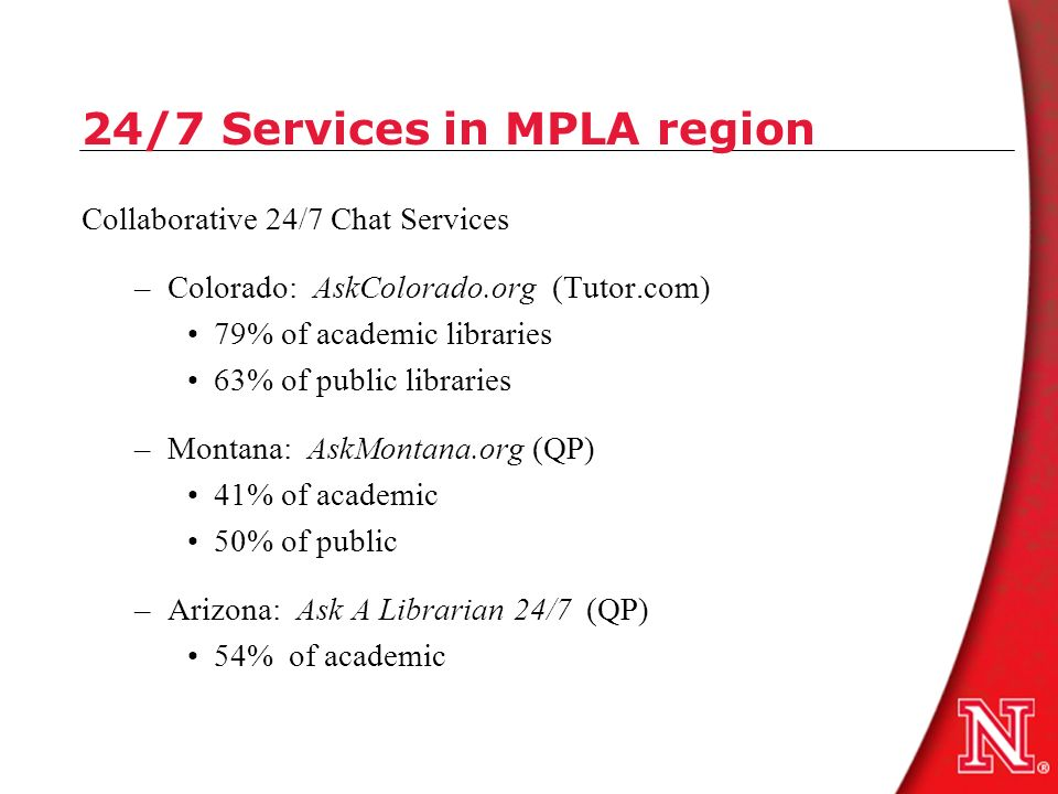 24/7 Services in MPLA region Collaborative 24/7 Chat Services –Colorado: AskColorado.org (Tutor.com) 79% of academic libraries 63% of public libraries –Montana: AskMontana.org (QP) 41% of academic 50% of public –Arizona: Ask A Librarian 24/7 (QP) 54% of academic