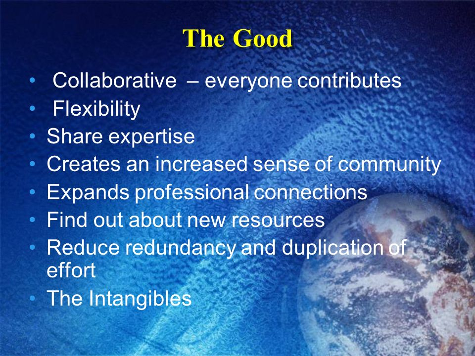 The Good Collaborative – everyone contributes Flexibility Share expertise Creates an increased sense of community Expands professional connections Find out about new resources Reduce redundancy and duplication of effort The Intangibles