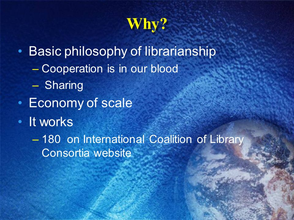 Why? Basic philosophy of librarianship –Cooperation is in our blood – Sharing Economy of scale It works –180 on International Coalition of Library Con