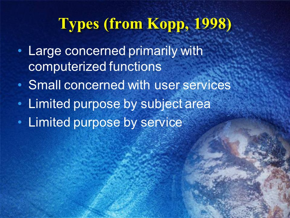 Types (from Kopp, 1998) Large concerned primarily with computerized functions Small concerned with user services Limited purpose by subject area Limited purpose by service
